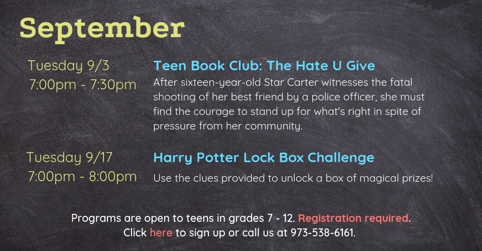September programs are as follows: Teen Book Club on Tuesday, September 3rd, from 7PM - 7:30PM. We will discuss The Hate You Give by Angie Thomas. Harry Potter Lock Box Challenge on Tuesday, September 17th, from 7PM to 8PM. Use the clues provided to unlock a box of magical prizes. Programs are open to teens in grades 7 to 12. Registration required. Click this slide to sign up or call us at 9735386161.