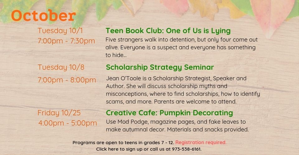 October programs are as follows: Teen Book Club on Tuesday, October 1st, from 7PM - 7:30PM. We will discuss One of Us is Lying by Karen McManus. Scholarship Strategy Seminar on Tuesday, October 8th, from 7PM to 8PM. Author Jean O'Toole will discuss scholarship myths and misconceptions, where to find scholarships, and more. Parents are welcome to attend. Creative Cafe: Pumpkin Decorating on Friday, October 25th, from 4PM to 5PM. Use Mod Podge, magazine pages, and more to make autumnal decor. Materials and snacks provided. Programs are open to teens in grades 7 to 12. Registration required. Click this slide to sign up or call us at 9735386161.