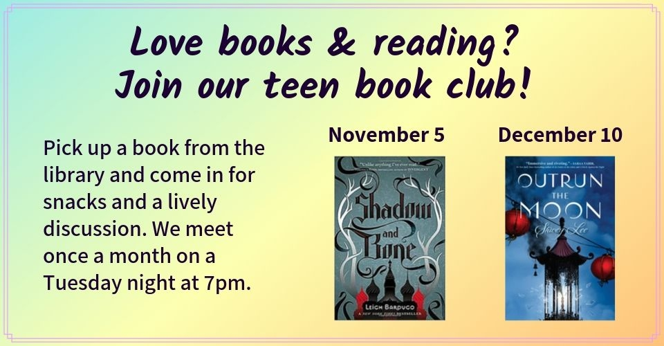 Love books and reading? Join our teen book club! Pick up a book from the library and come in for snacks and a lively discussion. We meet once a month on Tuesday night at 7pm. We will meet on November 5th to discuss Shadow and Bone by Leigh Bardugo, and on December 10th to discuss Outrun the Moon by Stacey Lee.