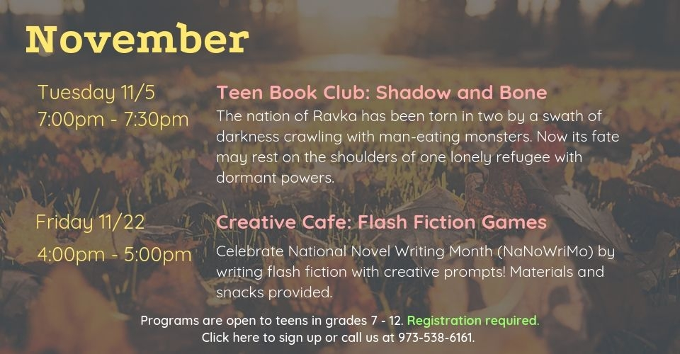 November programs are as follows: Teen Book Club on Tuesday, November 5th, from 7PM - 7:30PM. We will discuss Shadow and Bone by Leigh Bardugo. Creative Cafe: Flash Fiction Games on Friday, November 22nd, from 4PM to 5PM. Celebrate National Novel Writing Month by writing flash fiction with creative prompts! Materials and snacks provided. Programs are open to teens in grades 7 to 12. Registration required. Click this slide to sign up or call us at 9735386161.