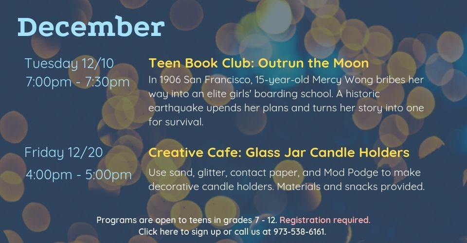 December programs are as follows: Teen Book Club on Tuesday, December 10th, from 7PM - 7:30PM. We will discuss Outrun the Moon by Stacey Lee. Creative Cafe: Glass Jar Candle Holders on Friday, December 20th, from 4PM to 5PM. Use sand, glitter, contact paper, and Mod Podge to make decorative candle holders. Materials and snacks provided. Programs are open to teens in grades 7 to 12. Registration required. Click this slide to sign up or call us at 9735386161.