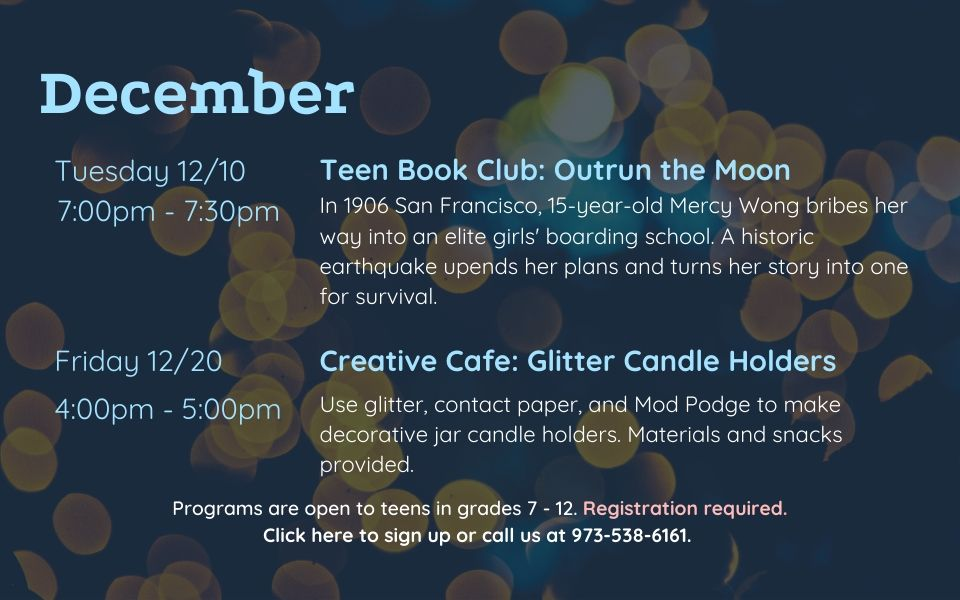 December programs are as follows: Teen Book Club on Tuesday, December 10th, from 7PM - 7:30PM. We will discuss Outrun the Moon by Stacey Lee. Creative Cafe: Glitter Candle Holders on Friday, December 20th, from 4PM to 5PM. UUse glitter, contact paper, and Mod Podge to make decorative jar candle holders. Materials and snacks provided. Programs are open to teens in grades 7 to 12. Registration required. Click this slide to sign up or call us at 9735386161.