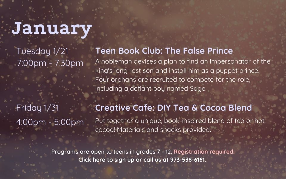 January programs are as follows: Teen Book Club on Tuesday, January 21st, from 7PM - 7:30PM. We will discuss The False Prince by Jennifer Nielsen. Creative Cafe: DIY Tea and Cocoa Blend on Friday, January 31st, from 4PM to 5PM. Put together a unique, book-inspired blend of tea or hot cocoa! Materials and snacks provided.. Programs are open to teens in grades 7 to 12. Registration required. Click this slide to sign up or call us at 9735386161.