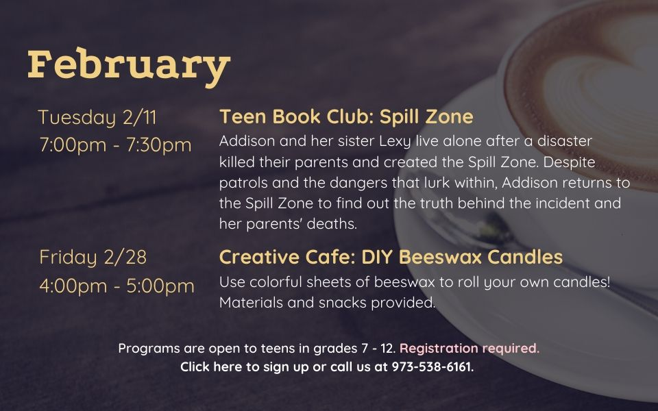 February programs are as follows: Teen Book Club on Tuesday, February 11th, from 7PM - 7:30PM. We will discuss Spill Zone by Scott Westerfeld. Creative Cafe: DIY Beeswax Candles on Friday, February 28th, from 4PM to 5PM. Use colorful sheets of beeswax to roll your own candles! Materials and snacks provided. Programs are open to teens in grades 7 to 12. Registration required. Click this slide to sign up or call us at 9735386161.