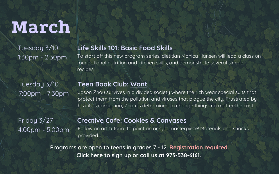 March programs are as follows: Life Skills 101: Basic Food Skills on Tuesday, March 10, from 1:30 to 2:30pm. Dietitian Monica Hansen will lead a class on foundational nutrition and kitchen skills, and demonstrate several simple recipes. Teen Book Club on Tuesday, March 10, from 7:00 - 7:30PM. We will discuss Want by Cindy Pon. Creative Cafe: Cookies and Canvases on Friday, March 27, from 4:00 to 5:00PM. Follow an art tutorial to paint an acrylic masterpiece! Materials and snacks provided. Programs are open to teens in grades 7 to 12. Registration required. Click this slide to sign up or call us at 973-538-6161.