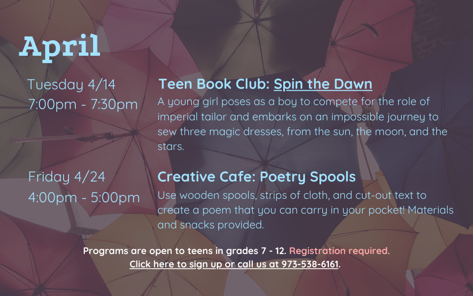 April programs are as follows: Teen Book Club on Tuesday, April 14, from 7:00 - 7:30PM. We will discuss Spin the Dawn by Elizabeth Lim. Creative Cafe: Poetry Spools on Friday, April 24, from 4:00 to 5:00PM. Use wooden spools, strips of cloth, and cut-out text to create a poem that you can carry in your pocket! Materials and snacks provided.. Programs are open to teens in grades 7 to 12. Registration required. Click this slide to sign up or call us at 973-538-6161.
