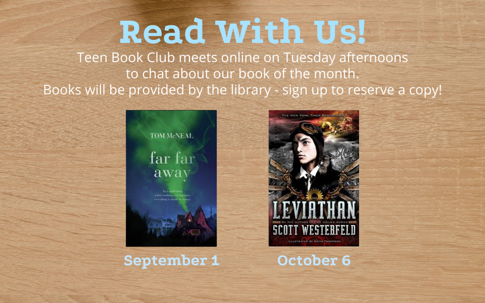 Teen Book Club meets online on Tuesday afternoons to chat about our book of the month. Books will be provided by the library - sign up to reserve a copy! We will be reading Far, Far Away by Tom McNeal for the September 1st meeting, and Leviathan by Scott Westerfeld for the October 6th meeting. Click this slide to sign up.