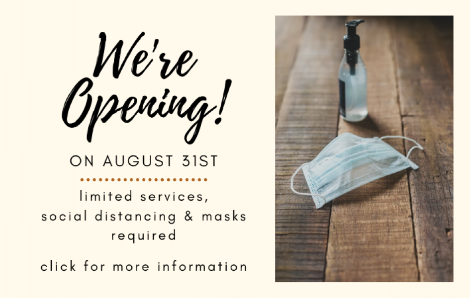 We're Opening! On August 31st. Limited services, social distancing & masks required. Click for more information.