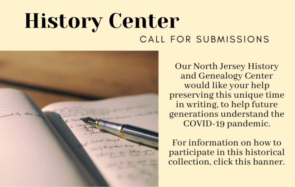 History Center: Call for Submissions. Our North Jersey History and Genealogy Center would like your help preserving this unique time in writing, to help future generations understand the COVID-19 pandemic. For information on how to participate in this historical endeavor, click this banner.