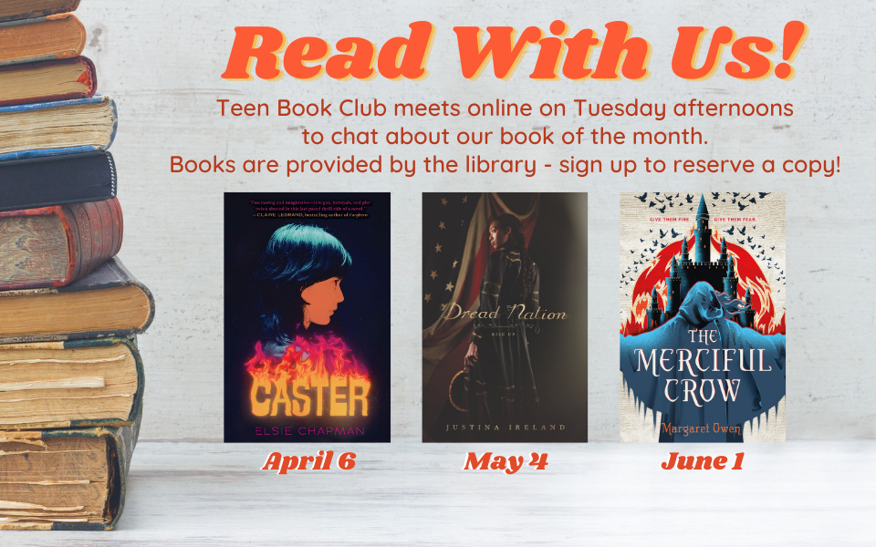 Teen Book Club meets online on Tuesday afternoons to chat about our book of the month. Books are provided by the library - sign up to reserve a copy! April 6 - Caster by Elsie Chapman. May 4 - Dread Nation by Justina Ireland. June 1 - The Merciful Crow by Margaret Owen.