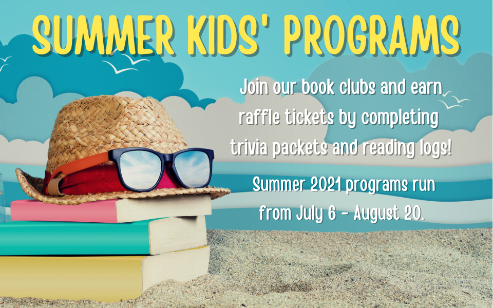 Summer Kids' Programs: Join our book clubs and earn raffle tickets by completing trivia packets and reading logs! Summer 2021 programs run from July 6 - August 20.