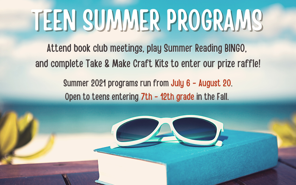 Teen Summer Programs: Attend book club meetings, play Summer Reading BINGO, and complete Take & Make Craft Kits to enter our prize raffle! Summer 2021 programs run from July 6 - August 20. Open to teens entering 7th - 12th grade in the Fall.