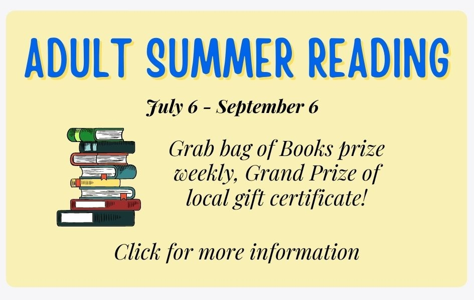 Adult Summer Reading July 6 - September 6: Grab bag of Books prize weekly, Grand Prize of local gift certificate! Click for more information.
