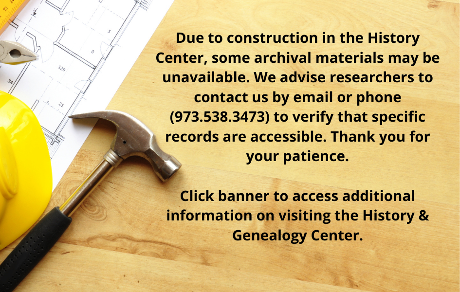Due to construction in the History Center, some archival materials may be unavailable. We advise researchers to contact us by email or phone (973.538.3473) to verify that specific records are accessible. Thank you for your patience. Click banner to access additional information on visiting the History & Genealogy Center.